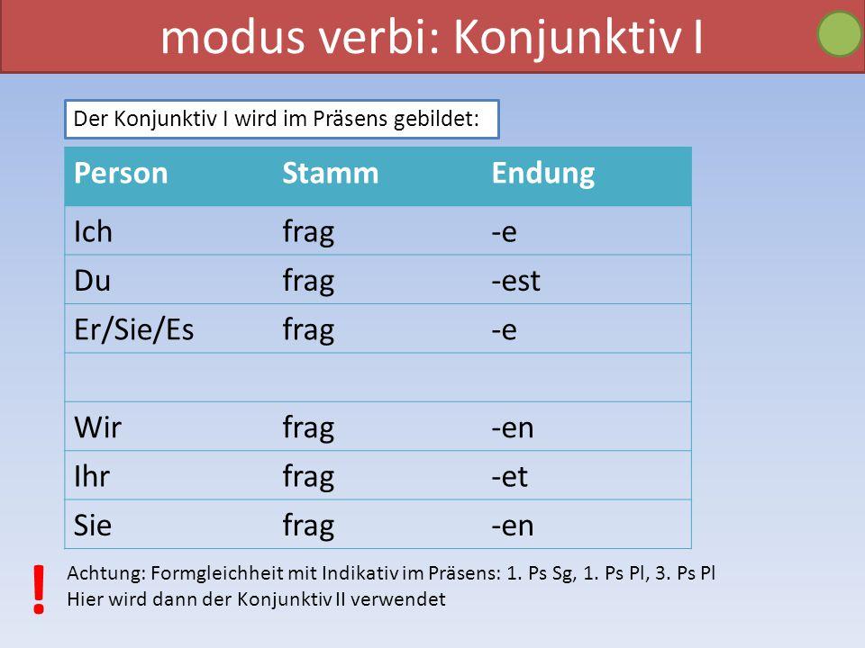 modus verbi: Konjunktiv I Der Konjunktiv I wird im Präsens gebildet: PersonStammEndung Ichfrag-e Dufrag-est Er/Sie/Esfrag-e Wirfrag-en Ihrfrag-et Siefrag-en Achtung: Formgleichheit mit Indikativ im Präsens: 1.