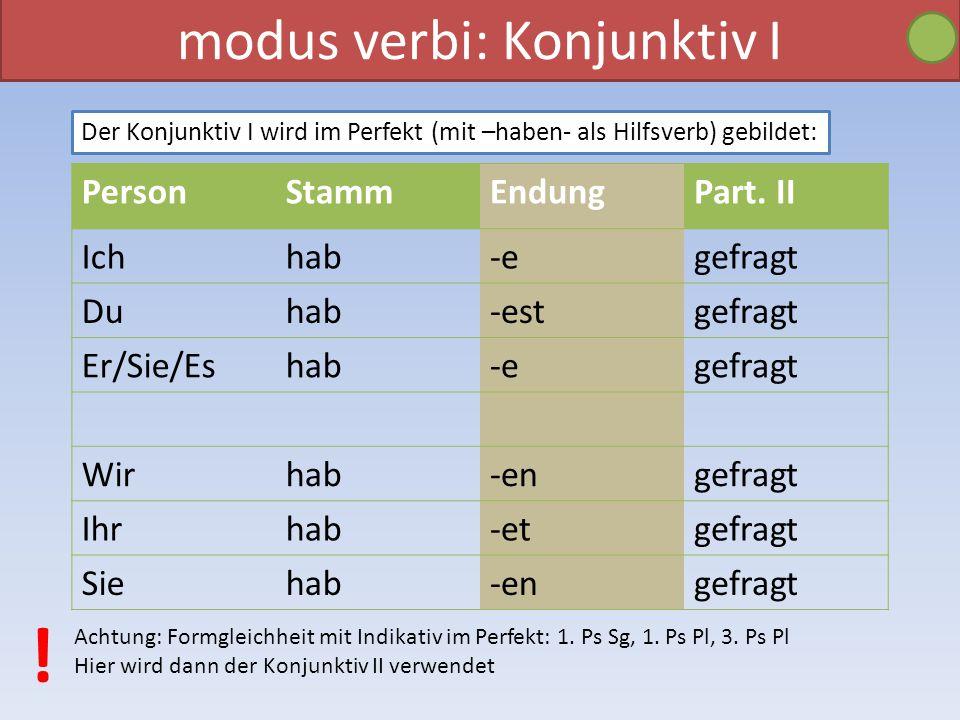 modus verbi: Konjunktiv I Der Konjunktiv I wird im Perfekt (mit –haben- als Hilfsverb) gebildet: PersonStammEndungPart. II Ichhab-egefragt Duhab-estge