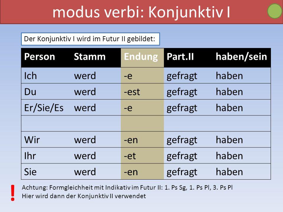 modus verbi: Konjunktiv I Der Konjunktiv I wird im Futur II gebildet: PersonStammEndungPart.IIhaben/sein Ichwerd-egefragthaben Duwerd-estgefragthaben