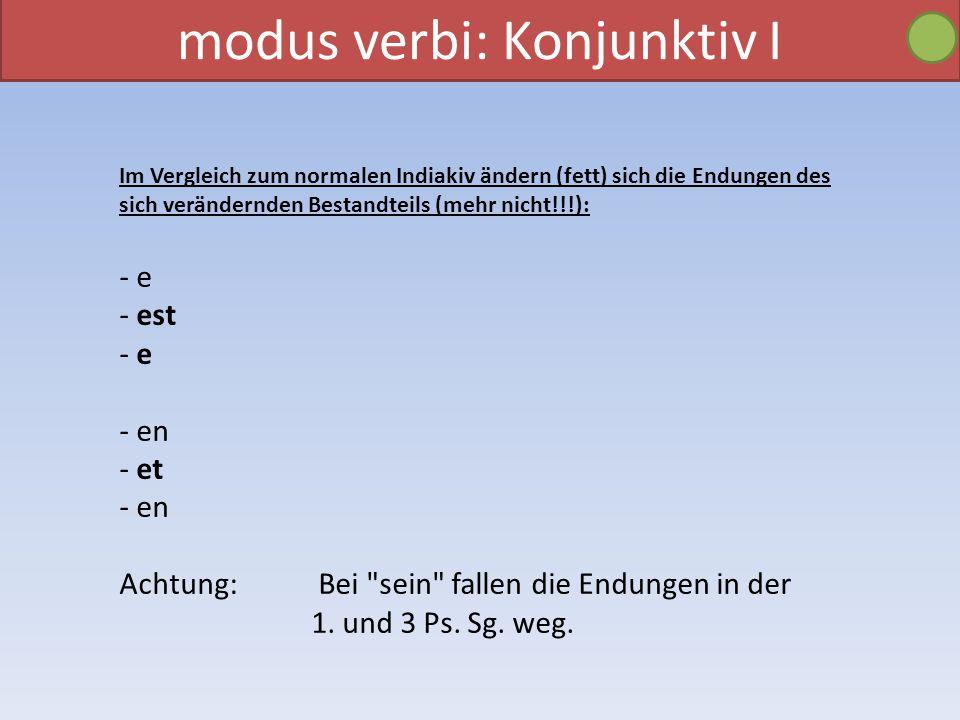 modus verbi: Konjunktiv I Im Vergleich zum normalen Indiakiv ändern (fett) sich die Endungen des sich verändernden Bestandteils (mehr nicht!!!): - e - est - e - en - et - en Achtung: Bei sein fallen die Endungen in der 1.