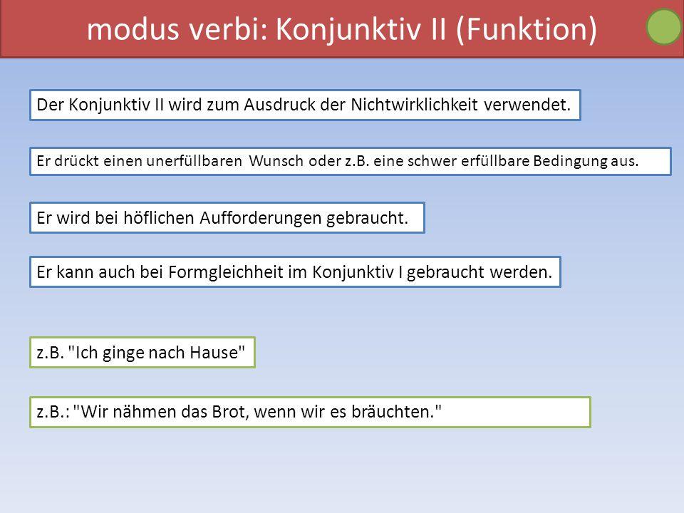 modus verbi: Konjunktiv II (Funktion) Der Konjunktiv II wird zum Ausdruck der Nichtwirklichkeit verwendet. Er drückt einen unerfüllbaren Wunsch oder z