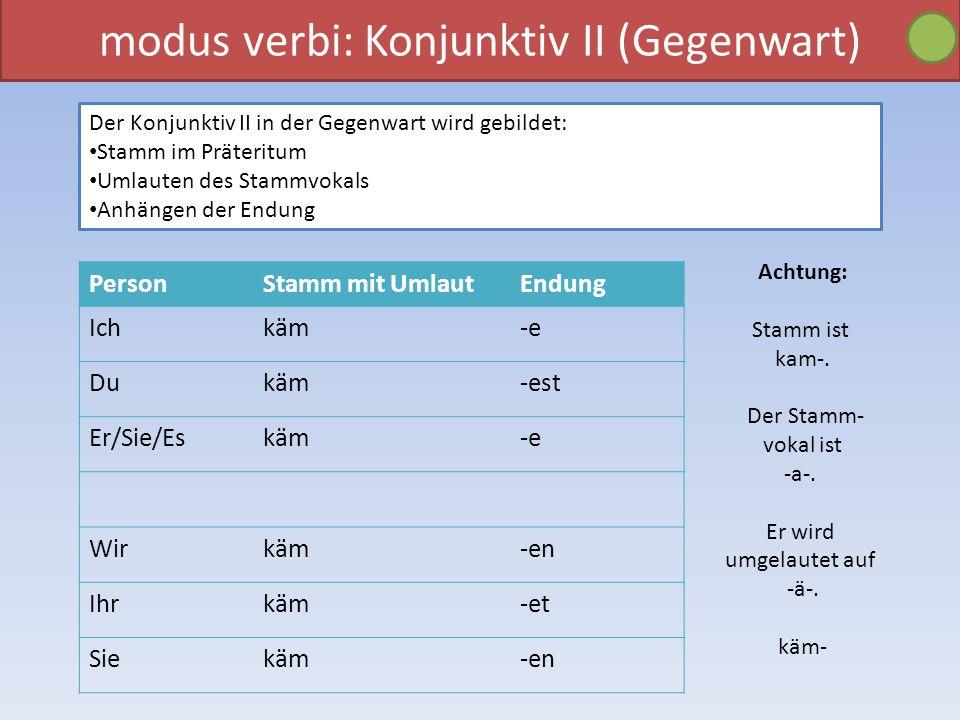 modus verbi: Konjunktiv II (Gegenwart) Der Konjunktiv II in der Gegenwart wird gebildet: Stamm im Präteritum Umlauten des Stammvokals Anhängen der End