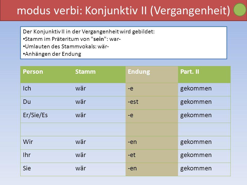 modus verbi: Konjunktiv II (Vergangenheit) Der Konjunktiv II in der Vergangenheit wird gebildet: Stamm im Präteritum von sein : war- Umlauten des Stammvokals: wär- Anhängen der Endung PersonStammEndungPart.