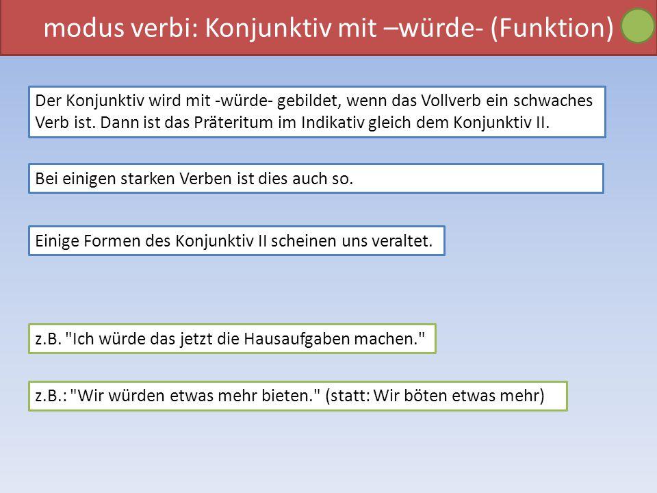 modus verbi: Konjunktiv mit –würde- (Funktion) Der Konjunktiv wird mit -würde- gebildet, wenn das Vollverb ein schwaches Verb ist. Dann ist das Präter