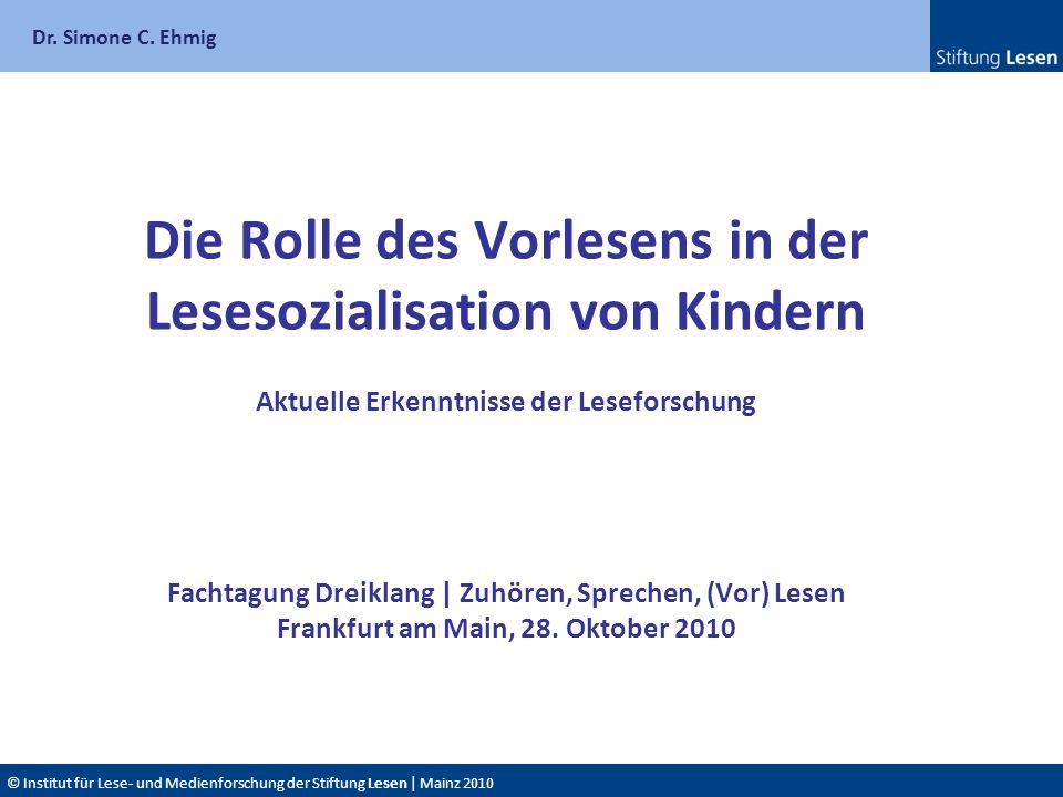 Dr. Simone C. Ehmig © Institut für Lese- und Medienforschung der Stiftung Lesen | Mainz 2010 Die Rolle des Vorlesens in der Lesesozialisation von Kind