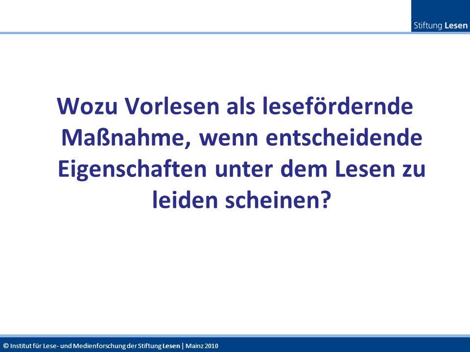 © Institut für Lese- und Medienforschung der Stiftung Lesen | Mainz 2010 Wozu Vorlesen als lesefördernde Maßnahme, wenn entscheidende Eigenschaften un