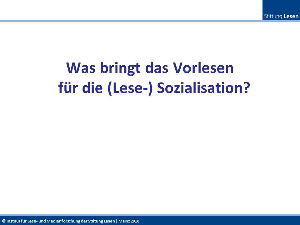 © Institut für Lese- und Medienforschung der Stiftung Lesen | Mainz 2010 Was bringt das Vorlesen für die (Lese-) Sozialisation?