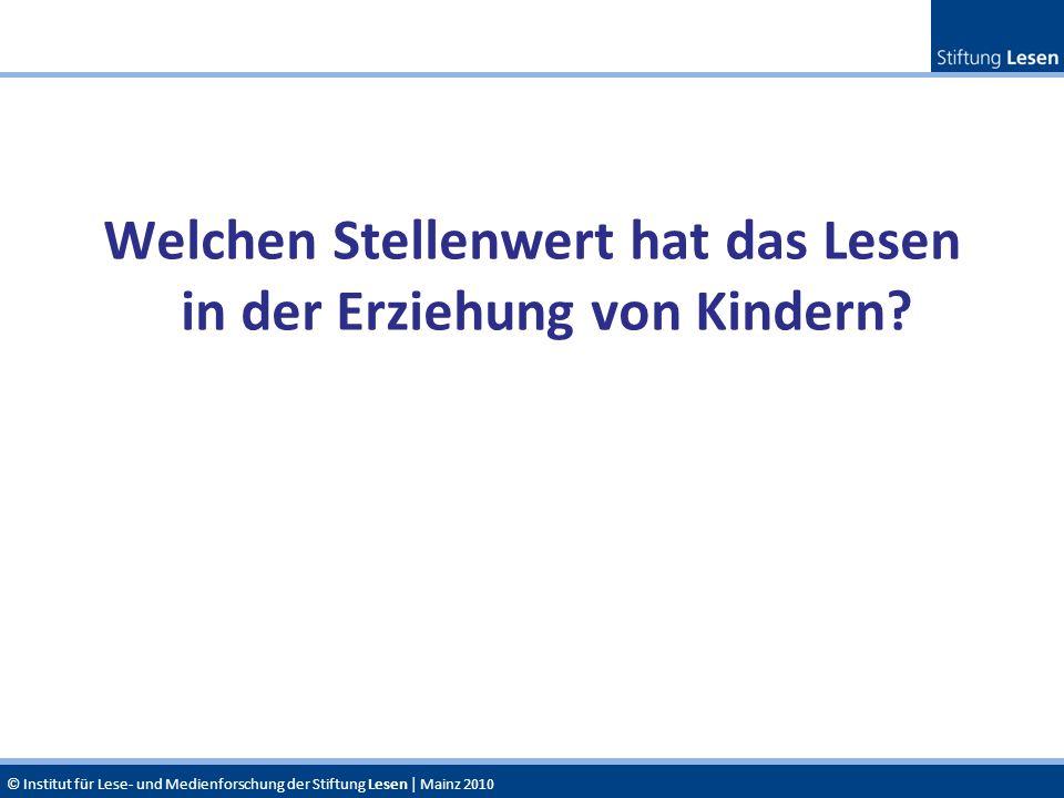 © Institut für Lese- und Medienforschung der Stiftung Lesen | Mainz 2010 Welchen Stellenwert hat das Lesen in der Erziehung von Kindern?