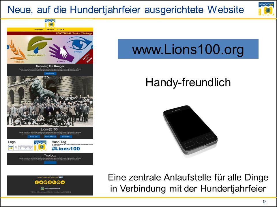 12 Neue, auf die Hundertjahrfeier ausgerichtete Website www.Lions100.org Handy-freundlich Eine zentrale Anlaufstelle für alle Dinge in Verbindung mit der Hundertjahrfeier