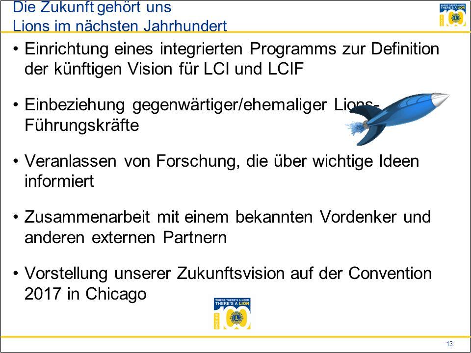 13 Die Zukunft gehört uns Lions im nächsten Jahrhundert Einrichtung eines integrierten Programms zur Definition der künftigen Vision für LCI und LCIF Einbeziehung gegenwärtiger/ehemaliger Lions- Führungskräfte Veranlassen von Forschung, die über wichtige Ideen informiert Zusammenarbeit mit einem bekannten Vordenker und anderen externen Partnern Vorstellung unserer Zukunftsvision auf der Convention 2017 in Chicago