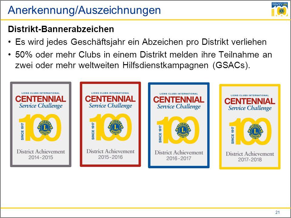 21 Anerkennung/Auszeichnungen Distrikt-Bannerabzeichen Es wird jedes Geschäftsjahr ein Abzeichen pro Distrikt verliehen 50% oder mehr Clubs in einem Distrikt melden ihre Teilnahme an zwei oder mehr weltweiten Hilfsdienstkampagnen (GSACs).