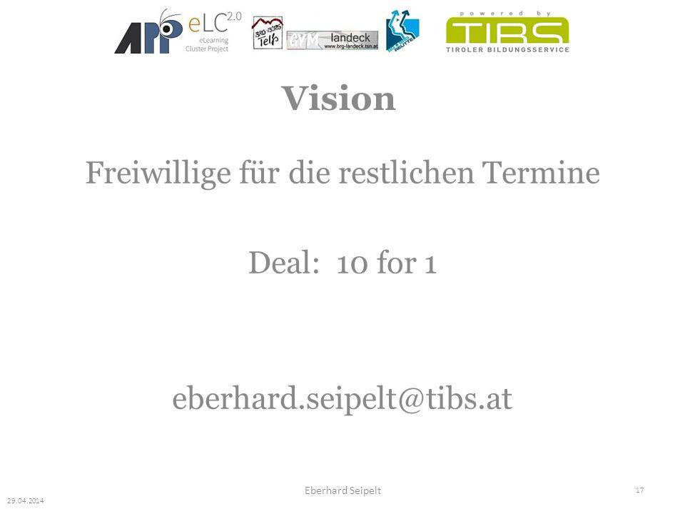 17 Eberhard Seipelt Freiwillige für die restlichen Termine Deal: 10 for 1 eberhard.seipelt@tibs.at 29.04.2014 Vision
