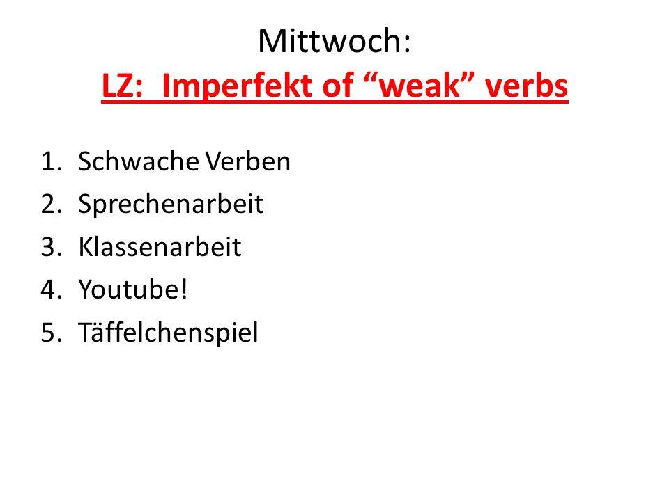 Mittwoch: LZ: Imperfekt of weak verbs 1.Schwache Verben 2.Sprechenarbeit 3.Klassenarbeit 4.Youtube.