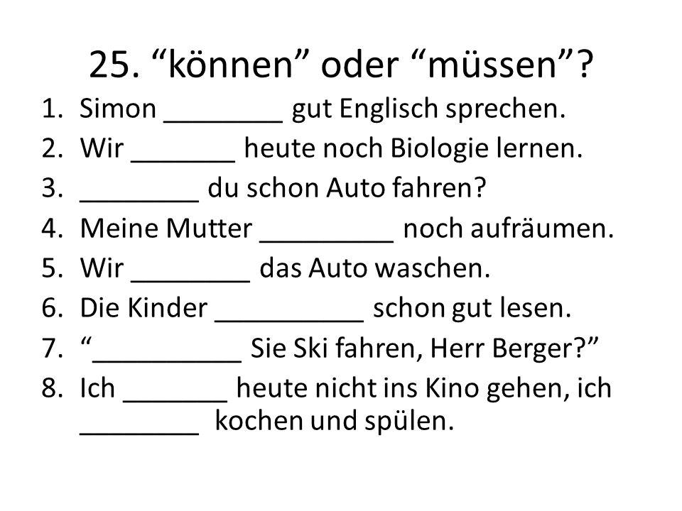 """25. """"können"""" oder """"müssen""""? 1.Simon ________ gut Englisch sprechen. 2.Wir _______ heute noch Biologie lernen. 3.________ du schon Auto fahren? 4.Meine"""