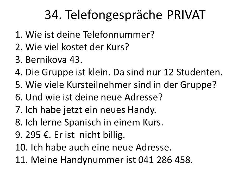 34. Telefongespräche PRIVAT 1. Wie ist deine Telefonnummer? 2. Wie viel kostet der Kurs? 3. Bernikova 43. 4. Die Gruppe ist klein. Da sind nur 12 Stud