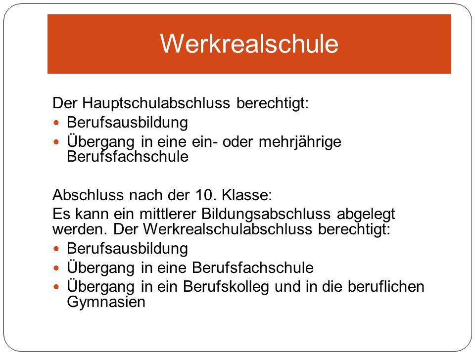 Werkrealschule Der Hauptschulabschluss berechtigt: Berufsausbildung Übergang in eine ein- oder mehrjährige Berufsfachschule Abschluss nach der 10. Kla