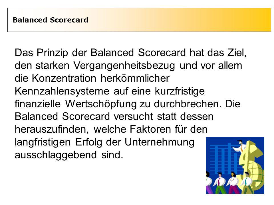 3 Balanced Scorecard Das Prinzip der Balanced Scorecard hat das Ziel, den starken Vergangenheitsbezug und vor allem die Konzentration herkömmlicher Ke