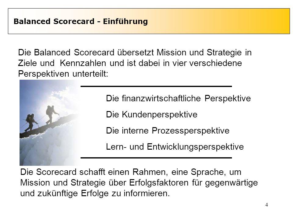 4 Balanced Scorecard - Einführung Die Balanced Scorecard übersetzt Mission und Strategie in Ziele und Kennzahlen und ist dabei in vier verschiedene Pe