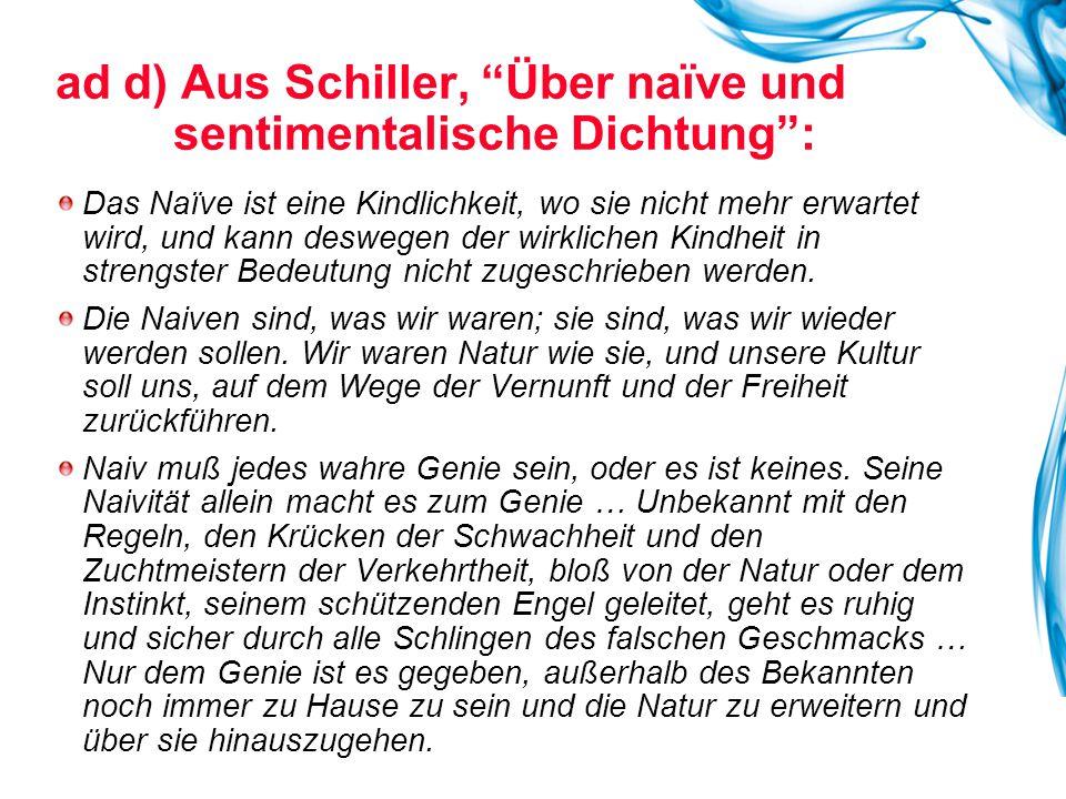 ad d) Aus Schiller, Über naïve und sentimentalische Dichtung : Das Naïve ist eine Kindlichkeit, wo sie nicht mehr erwartet wird, und kann deswegen der wirklichen Kindheit in strengster Bedeutung nicht zugeschrieben werden.