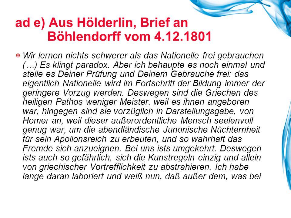 ad e) Aus Hölderlin, Brief an Böhlendorff vom 4.12.1801 Wir lernen nichts schwerer als das Nationelle frei gebrauchen (…) Es klingt paradox. Aber ich