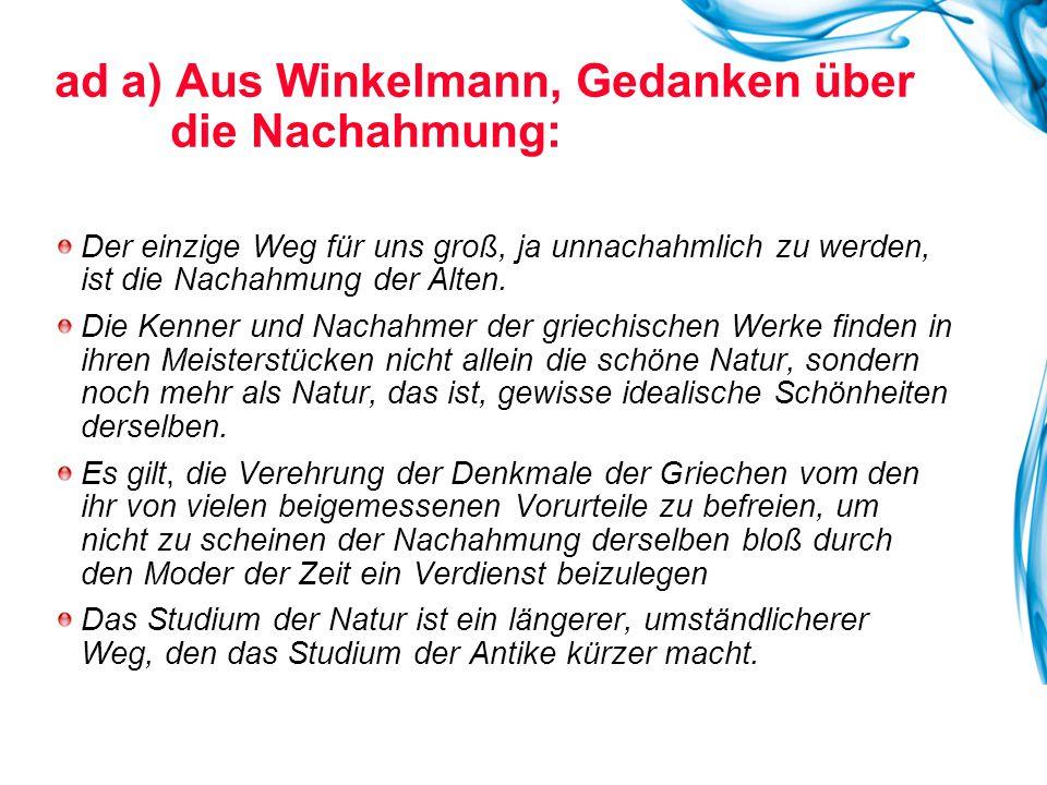 ad a) Aus Winkelmann, Gedanken über die Nachahmung: Der einzige Weg für uns groß, ja unnachahmlich zu werden, ist die Nachahmung der Alten. Die Kenner