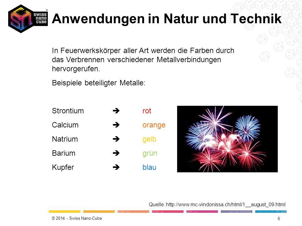 © 2014 - Swiss Nano-Cube Anwendungen in Natur und Technik 6 In Feuerwerkskörper aller Art werden die Farben durch das Verbrennen verschiedener Metallv