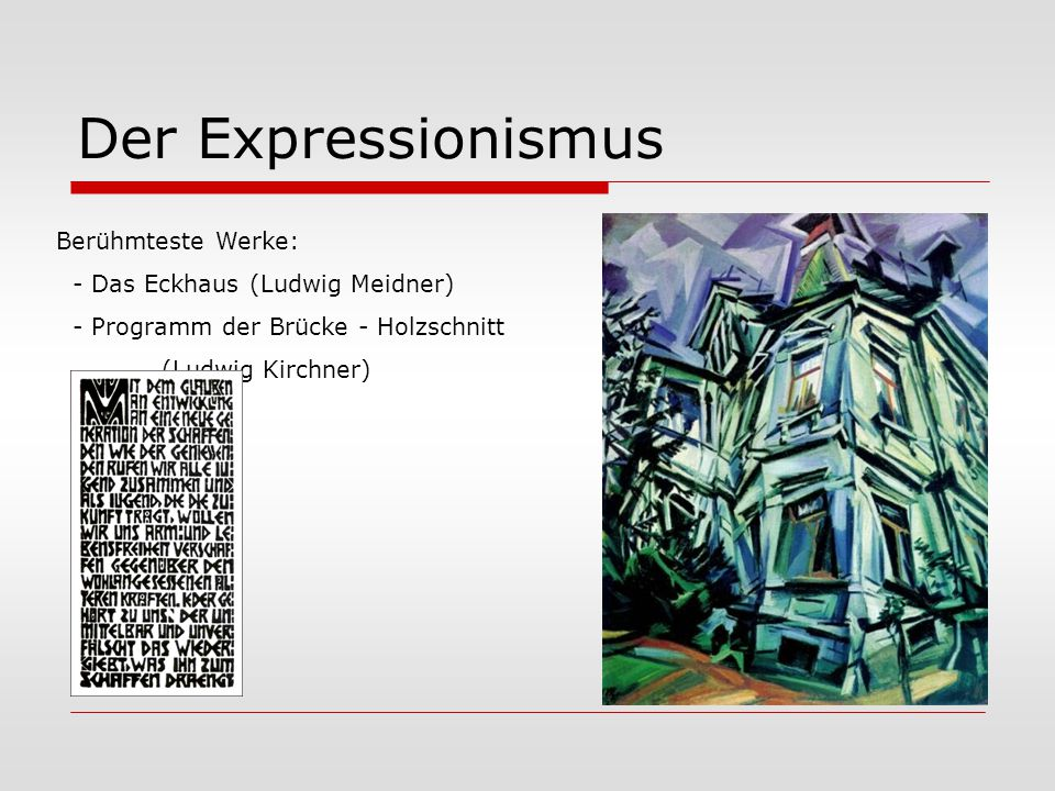 Der Expressionismus Berühmteste Werke: - Das Eckhaus (Ludwig Meidner) - Programm der Brücke - Holzschnitt (Ludwig Kirchner)