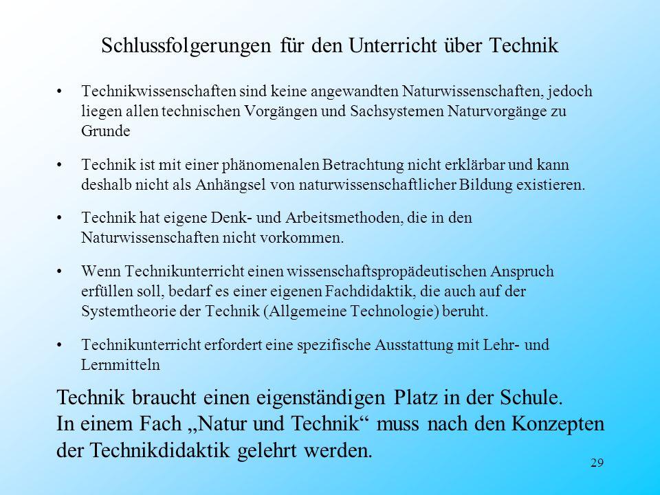 29 Schlussfolgerungen für den Unterricht über Technik Technikwissenschaften sind keine angewandten Naturwissenschaften, jedoch liegen allen technische
