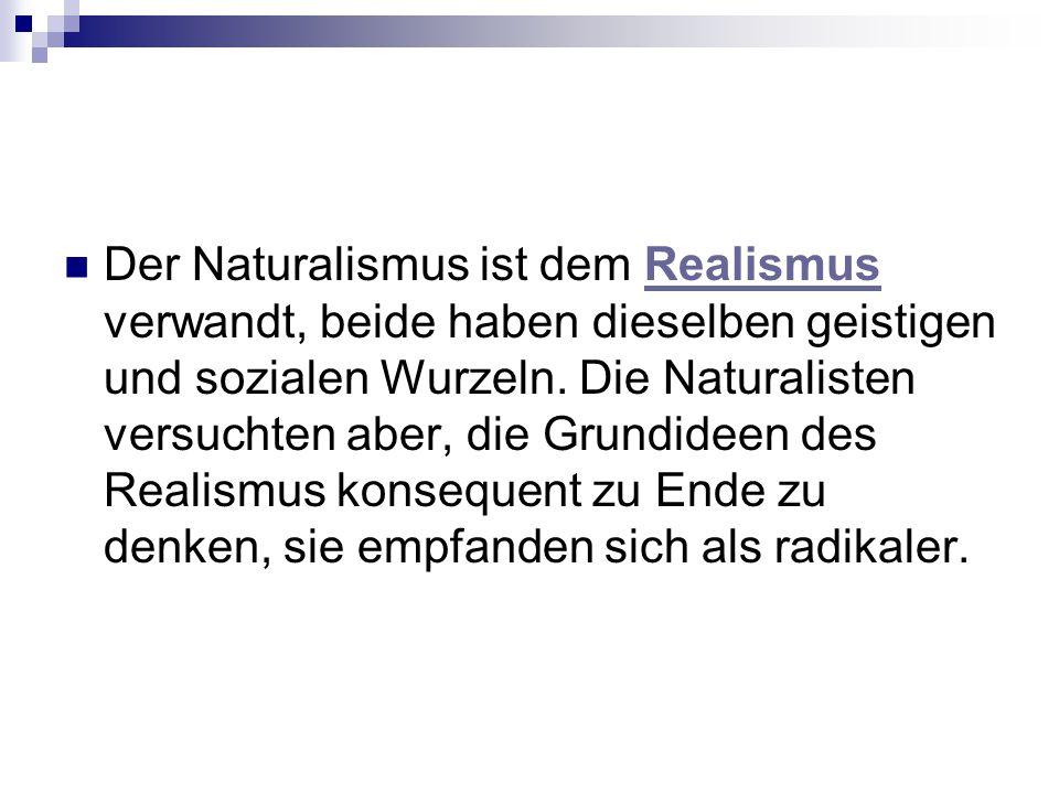 Der Naturalismus ist dem Realismus verwandt, beide haben dieselben geistigen und sozialen Wurzeln. Die Naturalisten versuchten aber, die Grundideen de