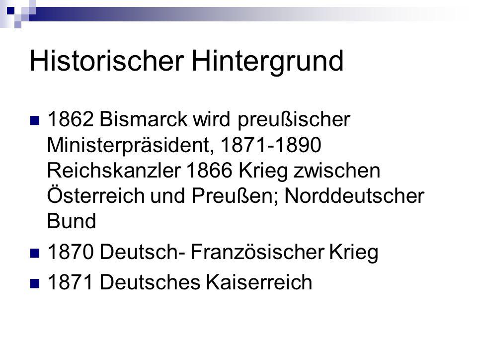 Historischer Hintergrund 1862 Bismarck wird preußischer Ministerpräsident, 1871-1890 Reichskanzler 1866 Krieg zwischen Österreich und Preußen; Norddeu