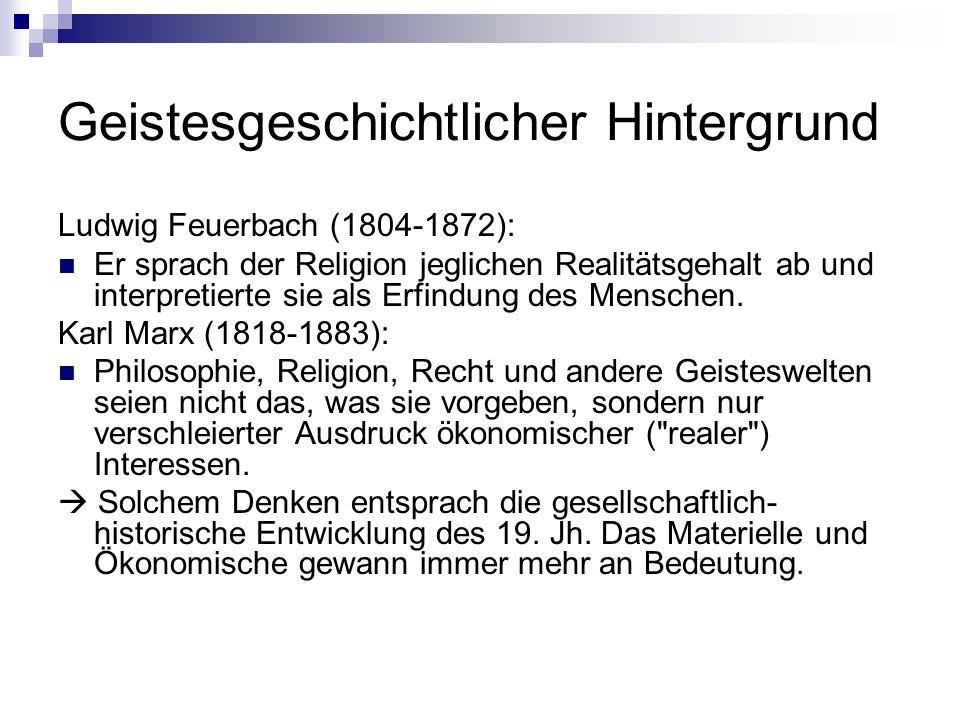 Geistesgeschichtlicher Hintergrund Ludwig Feuerbach (1804-1872): Er sprach der Religion jeglichen Realitätsgehalt ab und interpretierte sie als Erfind