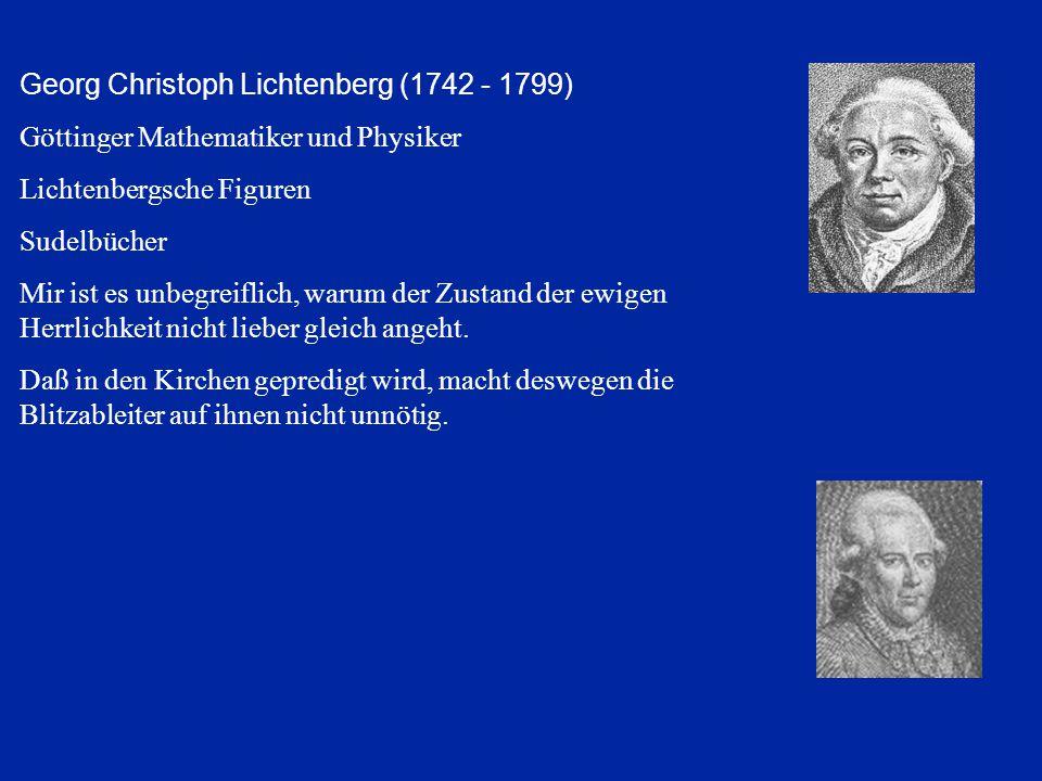 Georg Christoph Lichtenberg (1742 - 1799) Göttinger Mathematiker und Physiker Lichtenbergsche Figuren Sudelbücher Mir ist es unbegreiflich, warum der