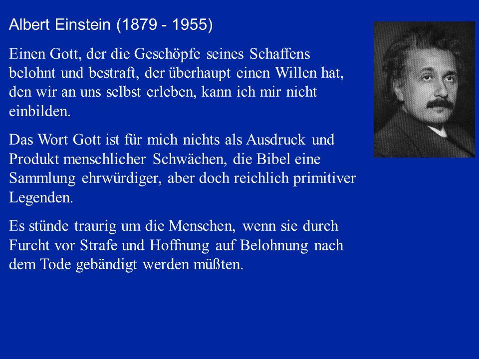 Albert Einstein (1879 - 1955) Einen Gott, der die Geschöpfe seines Schaffens belohnt und bestraft, der überhaupt einen Willen hat, den wir an uns selb
