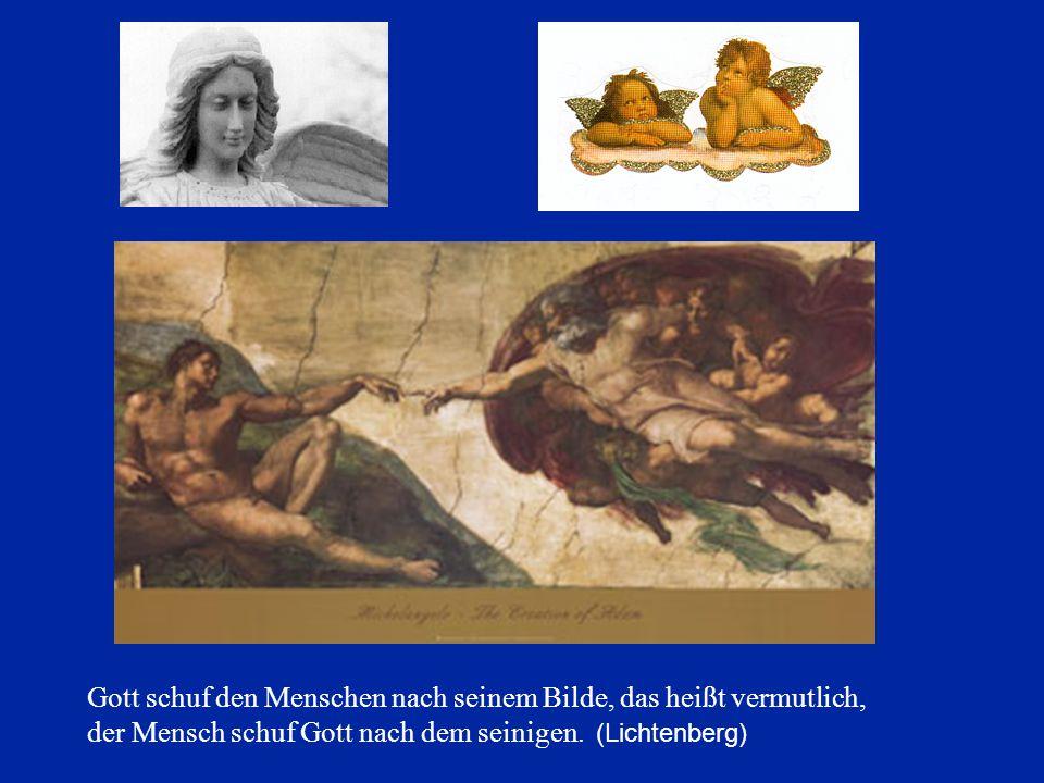 Gott schuf den Menschen nach seinem Bilde, das heißt vermutlich, der Mensch schuf Gott nach dem seinigen. (Lichtenberg)