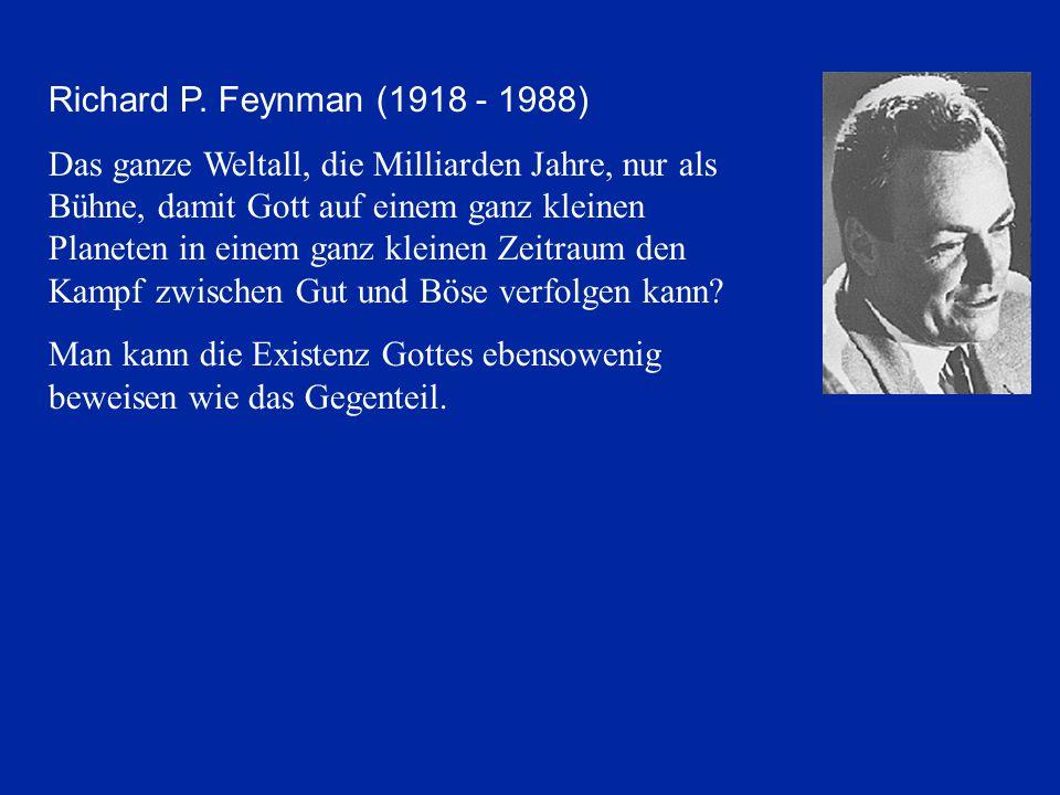 Richard P. Feynman (1918 - 1988) Das ganze Weltall, die Milliarden Jahre, nur als Bühne, damit Gott auf einem ganz kleinen Planeten in einem ganz klei