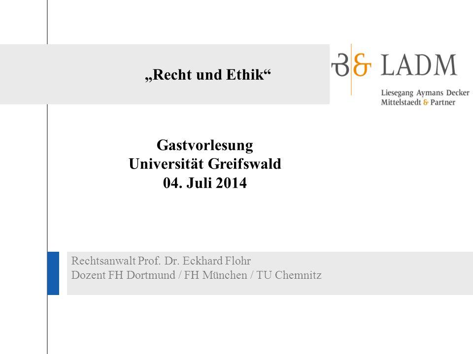 """""""Recht und Ethik"""" Rechtsanwalt Prof. Dr. Eckhard Flohr Dozent FH Dortmund / FH München / TU Chemnitz Gastvorlesung Universität Greifswald 04. Juli 201"""