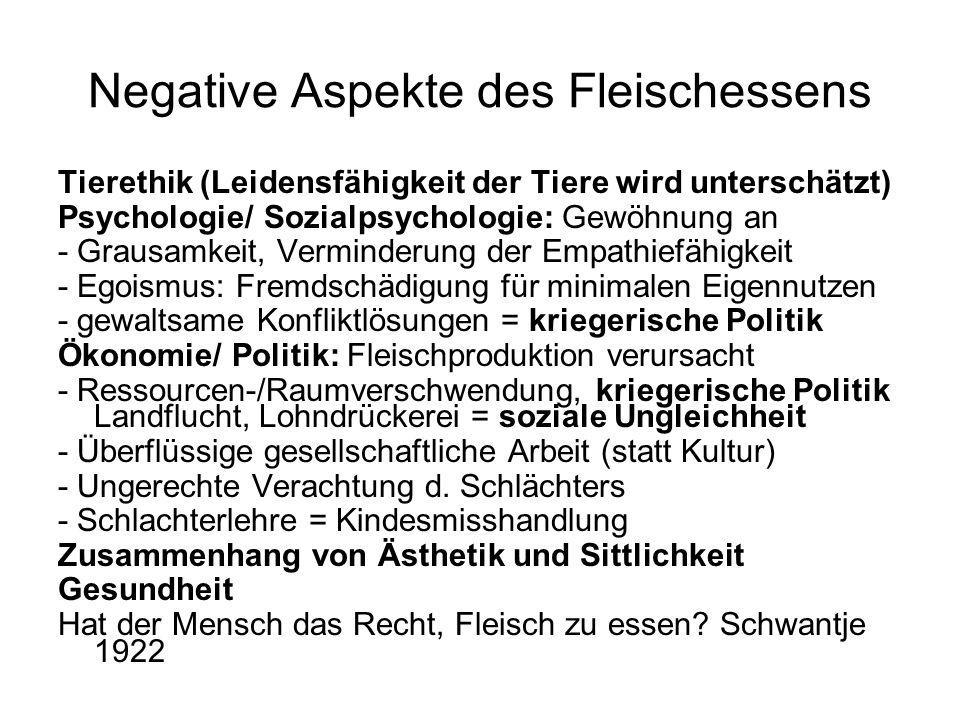 Negative Aspekte des Fleischessens Tierethik (Leidensfähigkeit der Tiere wird unterschätzt) Psychologie/ Sozialpsychologie: Gewöhnung an - Grausamkeit