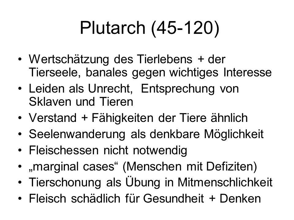 Plutarch (45-120) Wertschätzung des Tierlebens + der Tierseele, banales gegen wichtiges Interesse Leiden als Unrecht, Entsprechung von Sklaven und Tie