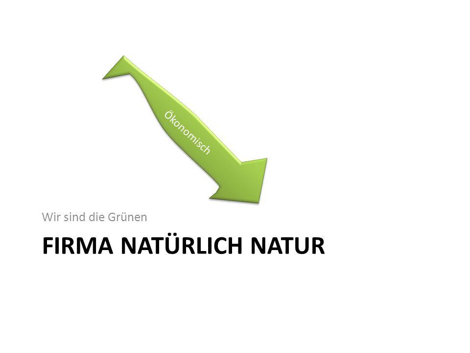 FIRMA NATÜRLICH NATUR Wir sind die Grünen Ökonomisch