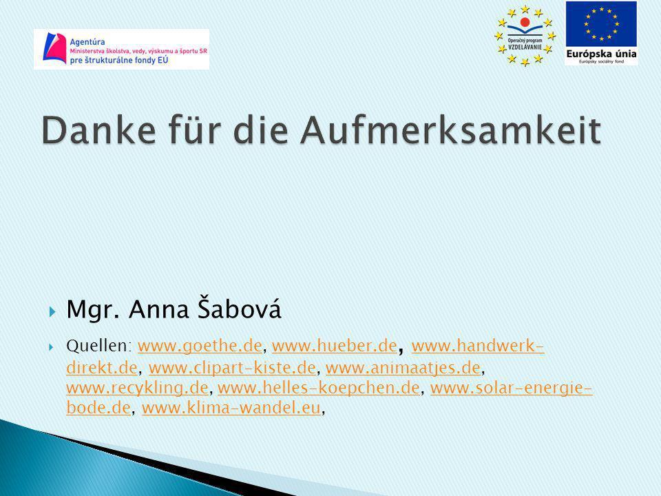  Mgr. Anna Šabová  Quellen: www.goethe.de, www.hueber.de, www.handwerk- direkt.de, www.clipart-kiste.de, www.animaatjes.de, www.recykling.de, www.he