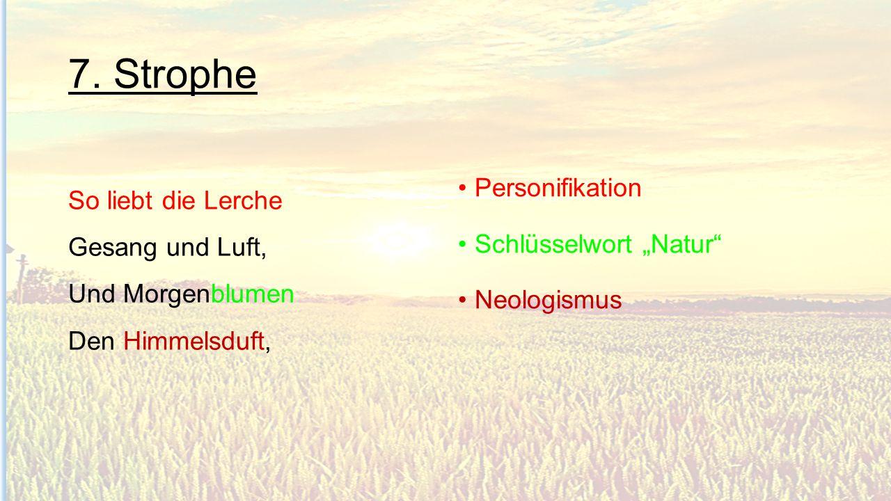 """7. Strophe So liebt die Lerche Gesang und Luft, Und Morgenblumen Den Himmelsduft, Personifikation Schlüsselwort """"Natur"""" Neologismus"""