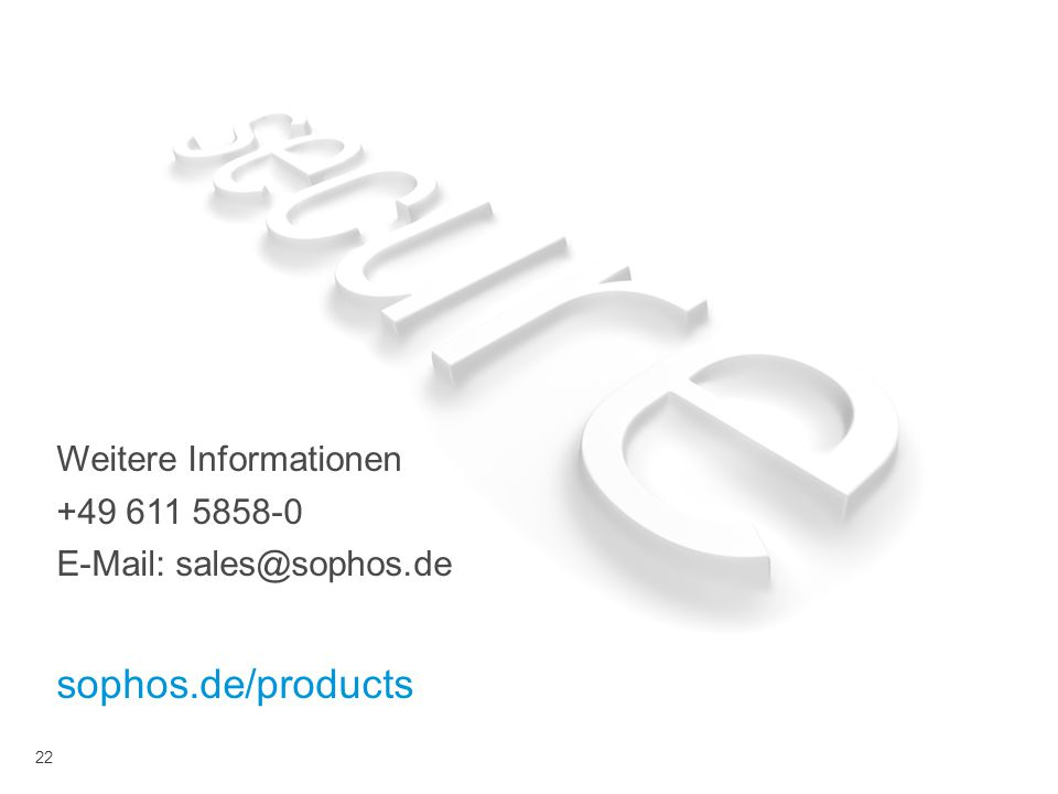 Weitere Informationen +49 611 5858-0 E-Mail: sales@sophos.de sophos.de/products 22