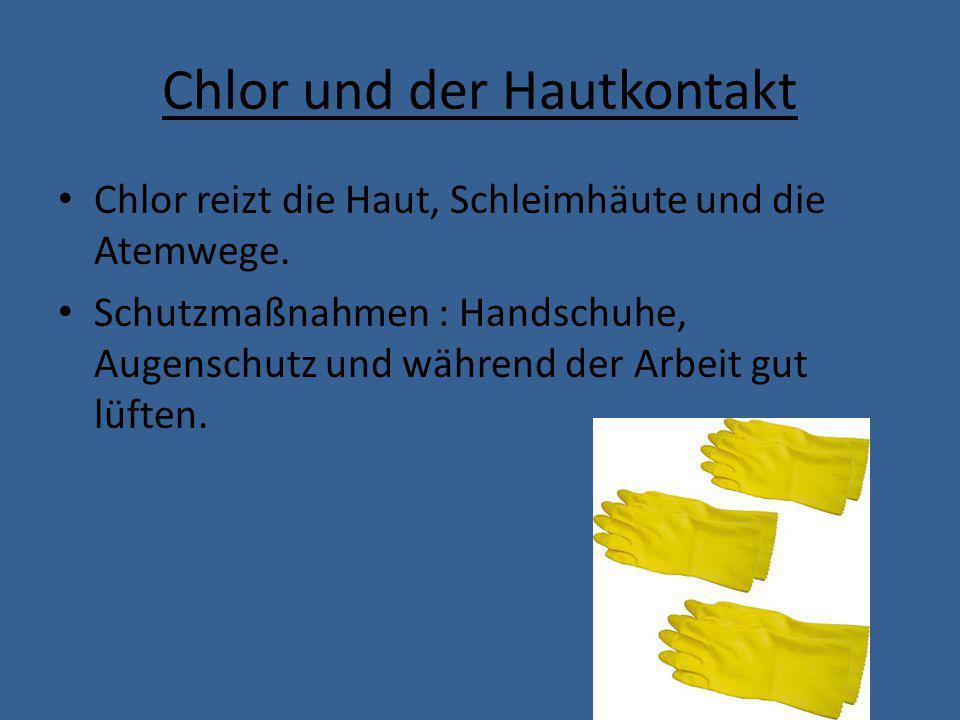 Chlor und der Hautkontakt Chlor reizt die Haut, Schleimhäute und die Atemwege. Schutzmaßnahmen : Handschuhe, Augenschutz und während der Arbeit gut lü