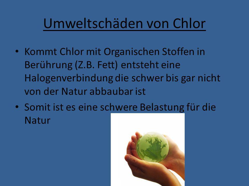 Umweltschäden von Chlor Kommt Chlor mit Organischen Stoffen in Berührung (Z.B. Fett) entsteht eine Halogenverbindung die schwer bis gar nicht von der