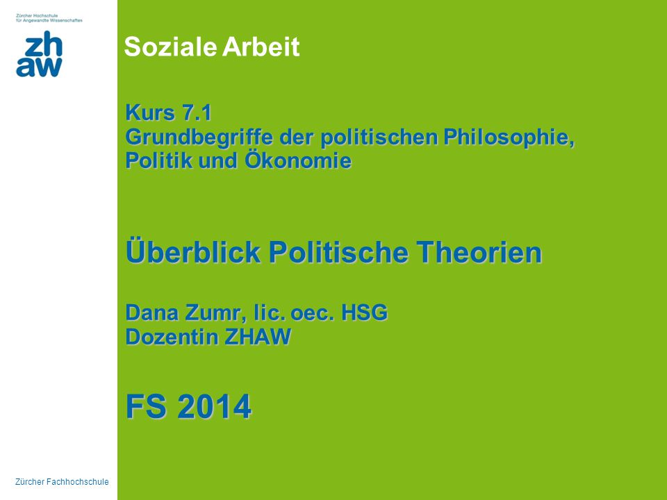 Zürcher Fachhochschule Soziale Arbeit Kurs 7.1 Grundbegriffe der politischen Philosophie, Politik und Ökonomie Überblick Politische Theorien Dana Zumr