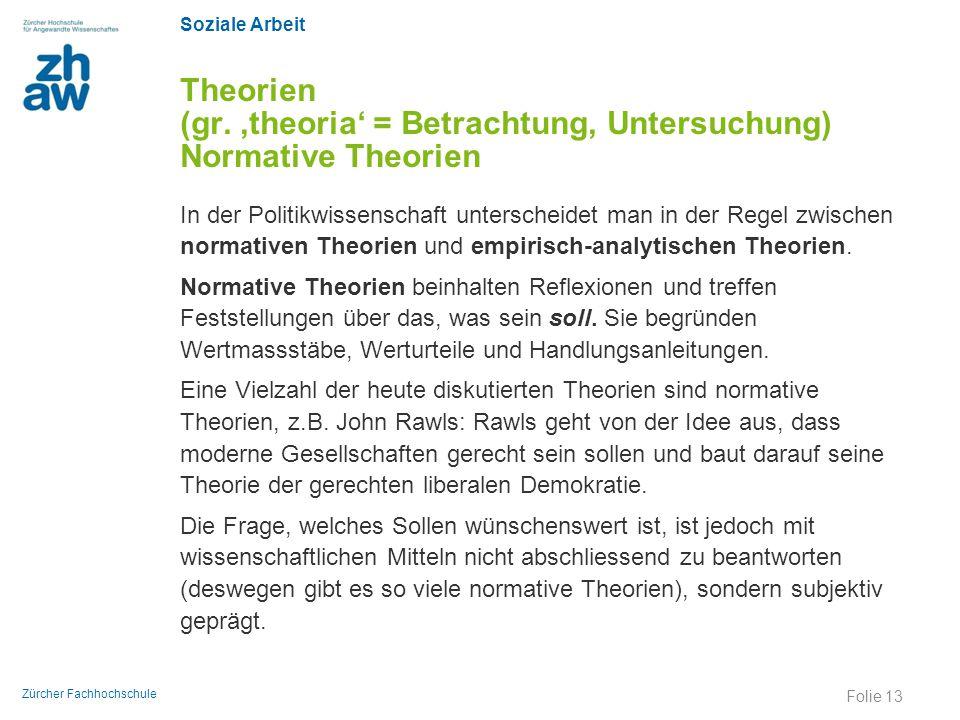 Soziale Arbeit Zürcher Fachhochschule Theorien (gr. 'theoria' = Betrachtung, Untersuchung) Normative Theorien In der Politikwissenschaft unterscheidet