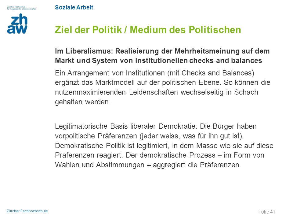 Soziale Arbeit Zürcher Fachhochschule Ziel der Politik / Medium des Politischen Im Liberalismus: Realisierung der Mehrheitsmeinung auf dem Markt und S