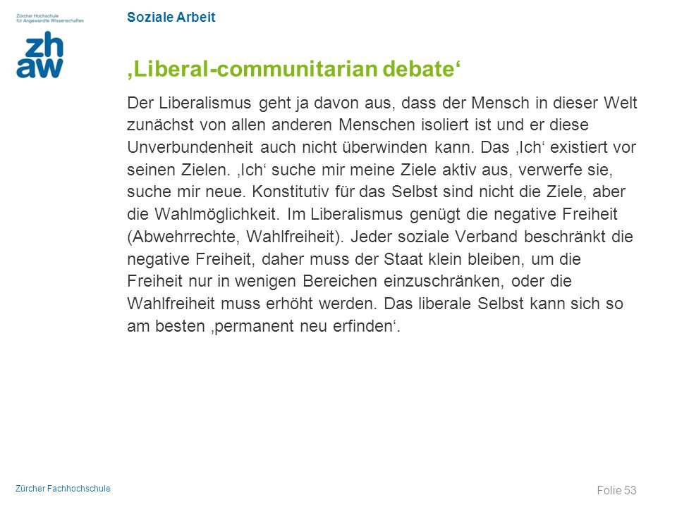 Soziale Arbeit Zürcher Fachhochschule 'Liberal-communitarian debate' Der Liberalismus geht ja davon aus, dass der Mensch in dieser Welt zunächst von a