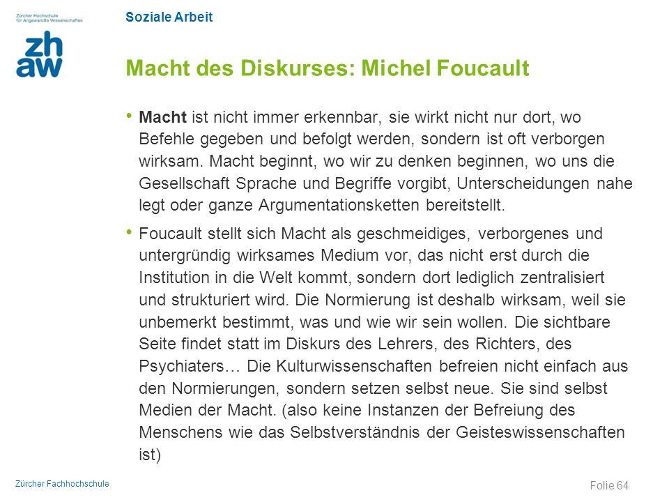 Soziale Arbeit Zürcher Fachhochschule Macht des Diskurses: Michel Foucault Macht ist nicht immer erkennbar, sie wirkt nicht nur dort, wo Befehle gegeb
