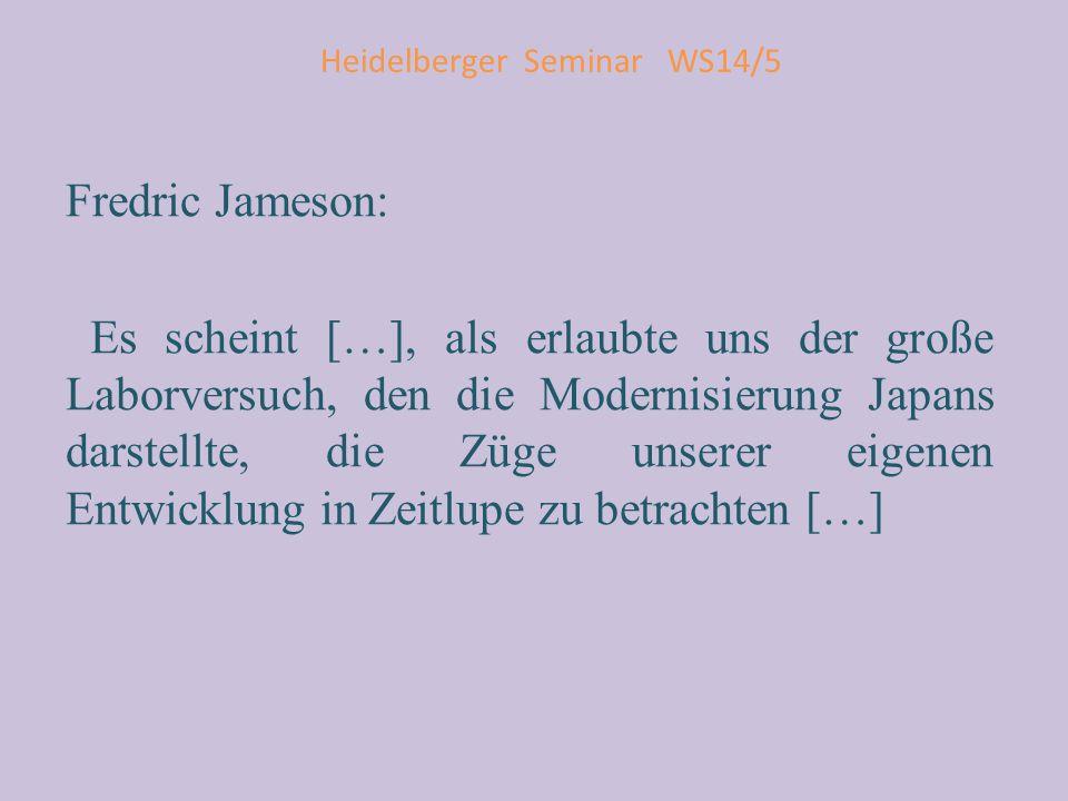 Heidelberger Seminar WS14/5 Fredric Jameson: Es scheint […], als erlaubte uns der große Laborversuch, den die Modernisierung Japans darstellte, die Zü